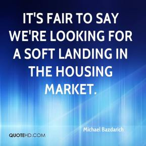 Michael Bazdarich  - It's fair to say we're looking for a soft landing in the housing market.