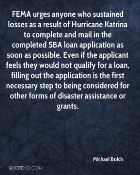 Michael Bolch  - FEMA urges anyone who sustained losses as a result of Hurricane Katrina to complete and mail in the completed SBA loan application as soon as possible. Even if the applicant feels they would not qualify for a loan, filling out the application is the first necessary step to being considered for other forms of disaster assistance or grants.