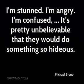 Michael Bruno  - I'm stunned. I'm angry. I'm confused, ... It's pretty unbelievable that they would do something so hideous.