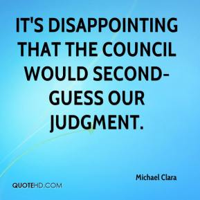 Michael Clara  - It's disappointing that the council would second-guess our judgment.