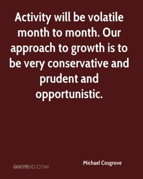 Michael Cosgrove  - Activity will be volatile month to month. Our approach to growth is to be very conservative and prudent and opportunistic.
