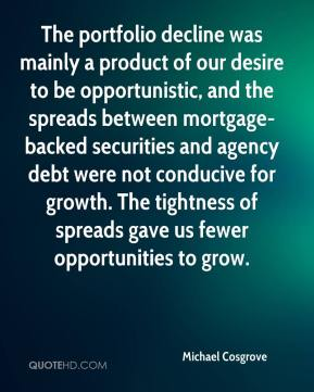 Michael Cosgrove  - The portfolio decline was mainly a product of our desire to be opportunistic, and the spreads between mortgage-backed securities and agency debt were not conducive for growth. The tightness of spreads gave us fewer opportunities to grow.