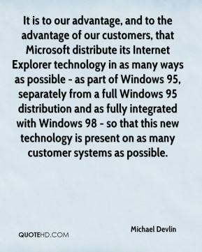 Michael Devlin  - It is to our advantage, and to the advantage of our customers, that Microsoft distribute its Internet Explorer technology in as many ways as possible - as part of Windows 95, separately from a full Windows 95 distribution and as fully integrated with Windows 98 - so that this new technology is present on as many customer systems as possible.