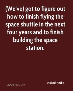 Michael Fincke  - (We've) got to figure out how to finish flying the space shuttle in the next four years and to finish building the space station.