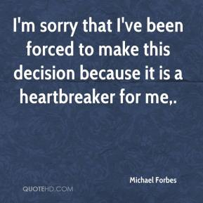 Michael Forbes  - I'm sorry that I've been forced to make this decision because it is a heartbreaker for me.