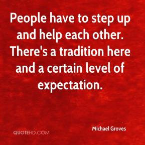 Michael Groves  - People have to step up and help each other. There's a tradition here and a certain level of expectation.