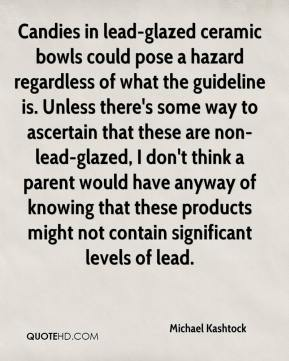 Michael Kashtock  - Candies in lead-glazed ceramic bowls could pose a hazard regardless of what the guideline is. Unless there's some way to ascertain that these are non-lead-glazed, I don't think a parent would have anyway of knowing that these products might not contain significant levels of lead.