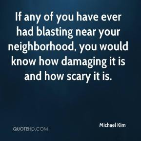 Michael Kim  - If any of you have ever had blasting near your neighborhood, you would know how damaging it is and how scary it is.