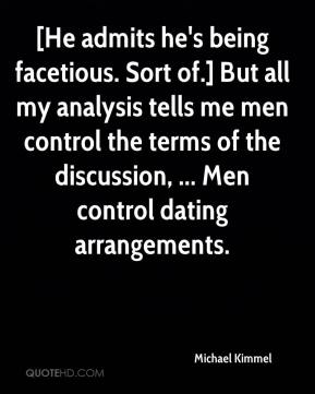 Michael Kimmel  - [He admits he's being facetious. Sort of.] But all my analysis tells me men control the terms of the discussion, ... Men control dating arrangements.