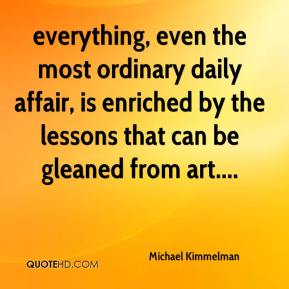 Michael Kimmelman  - everything, even the most ordinary daily affair, is enriched by the lessons that can be gleaned from art....