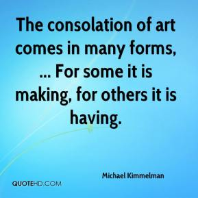 Michael Kimmelman  - The consolation of art comes in many forms, ... For some it is making, for others it is having.