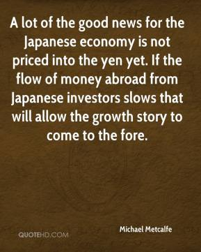 Michael Metcalfe  - A lot of the good news for the Japanese economy is not priced into the yen yet. If the flow of money abroad from Japanese investors slows that will allow the growth story to come to the fore.