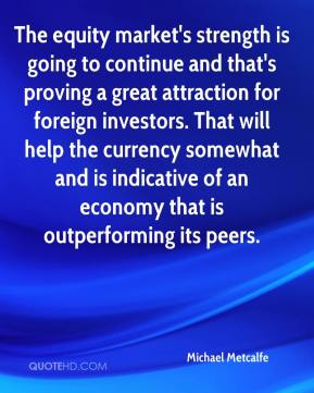 Michael Metcalfe  - The equity market's strength is going to continue and that's proving a great attraction for foreign investors. That will help the currency somewhat and is indicative of an economy that is outperforming its peers.