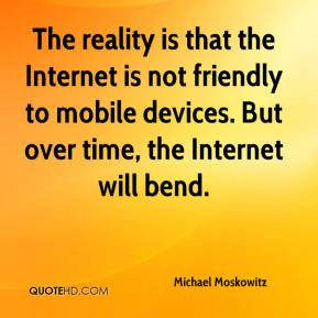 Michael Moskowitz  - The reality is that the Internet is not friendly to mobile devices. But over time, the Internet will bend.