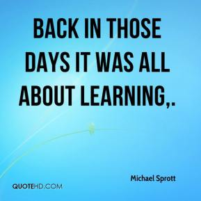 Michael Sprott  - Back in those days it was all about learning.