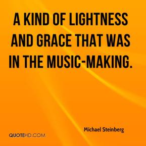 Michael Steinberg  - a kind of lightness and grace that was in the music-making.