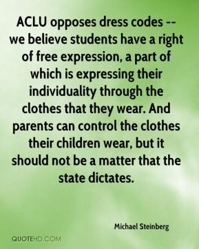 ACLU opposes dress codes -- we believe students have a right of free expression, a part of which is expressing their individuality through the clothes that they wear. And parents can control the clothes their children wear, but it should not be a matter that the state dictates.