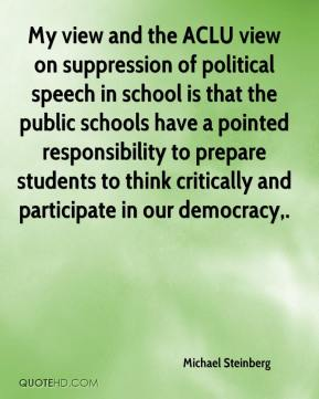 My view and the ACLU view on suppression of political speech in school is that the public schools have a pointed responsibility to prepare students to think critically and participate in our democracy.