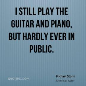 I still play the guitar and piano, but hardly ever in public.