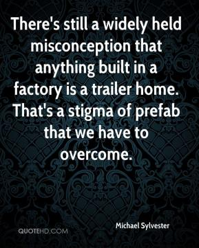 Michael Sylvester  - There's still a widely held misconception that anything built in a factory is a trailer home. That's a stigma of prefab that we have to overcome.