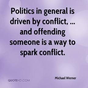 Michael Werner  - Politics in general is driven by conflict, ... and offending someone is a way to spark conflict.