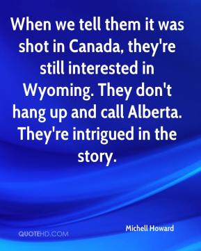 Michell Howard  - When we tell them it was shot in Canada, they're still interested in Wyoming. They don't hang up and call Alberta. They're intrigued in the story.