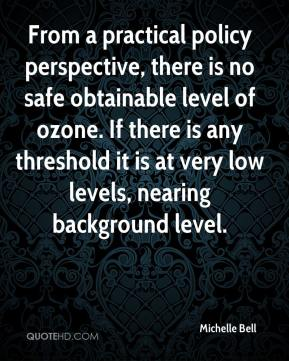 Michelle Bell  - From a practical policy perspective, there is no safe obtainable level of ozone. If there is any threshold it is at very low levels, nearing background level.