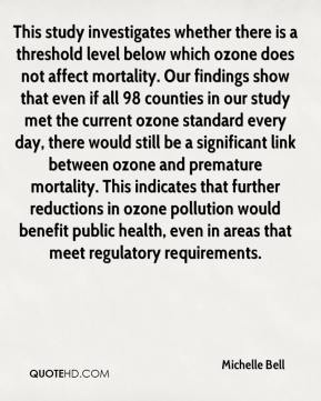 Michelle Bell  - This study investigates whether there is a threshold level below which ozone does not affect mortality. Our findings show that even if all 98 counties in our study met the current ozone standard every day, there would still be a significant link between ozone and premature mortality. This indicates that further reductions in ozone pollution would benefit public health, even in areas that meet regulatory requirements.