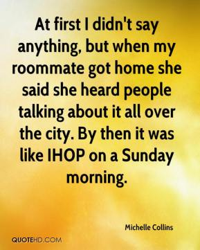 Michelle Collins  - At first I didn't say anything, but when my roommate got home she said she heard people talking about it all over the city. By then it was like IHOP on a Sunday morning.