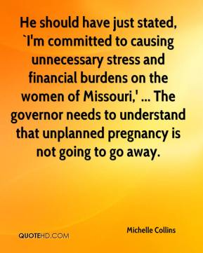 Michelle Collins  - He should have just stated, `I'm committed to causing unnecessary stress and financial burdens on the women of Missouri,' ... The governor needs to understand that unplanned pregnancy is not going to go away.