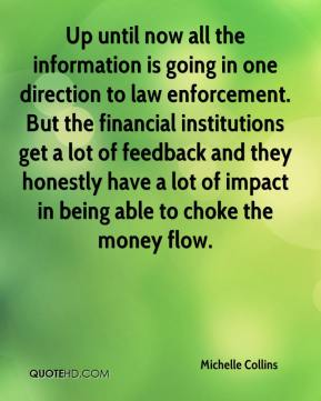 Michelle Collins  - Up until now all the information is going in one direction to law enforcement. But the financial institutions get a lot of feedback and they honestly have a lot of impact in being able to choke the money flow.