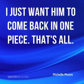 Michelle Moore  - I just want him to come back in one piece. That's all.