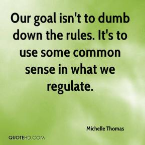 Michelle Thomas  - Our goal isn't to dumb down the rules. It's to use some common sense in what we regulate.