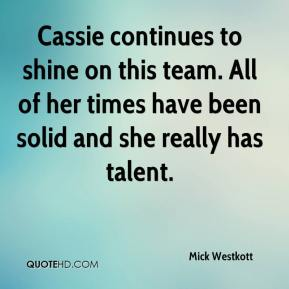 Mick Westkott  - Cassie continues to shine on this team. All of her times have been solid and she really has talent.