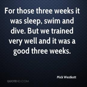 Mick Westkott  - For those three weeks it was sleep, swim and dive. But we trained very well and it was a good three weeks.
