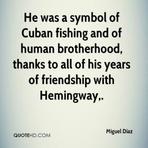 Miguel Diaz  - He was a symbol of Cuban fishing and of human brotherhood, thanks to all of his years of friendship with Hemingway.