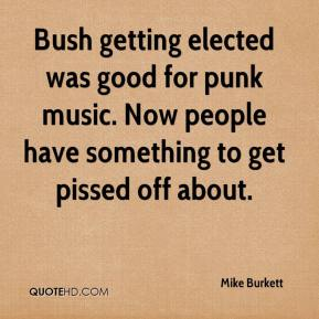 Mike Burkett  - Bush getting elected was good for punk music. Now people have something to get pissed off about.