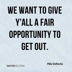Mike DeRoche  - We want to give y'all a fair opportunity to get out.