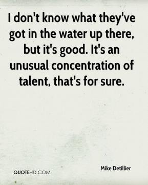 Mike Detillier  - I don't know what they've got in the water up there, but it's good. It's an unusual concentration of talent, that's for sure.