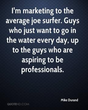Mike Durand  - I'm marketing to the average joe surfer. Guys who just want to go in the water every day, up to the guys who are aspiring to be professionals.