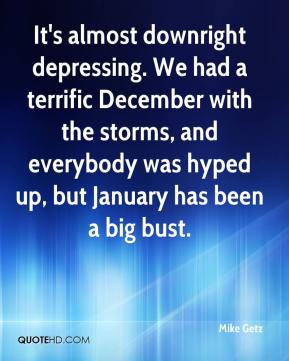 Mike Getz  - It's almost downright depressing. We had a terrific December with the storms, and everybody was hyped up, but January has been a big bust.