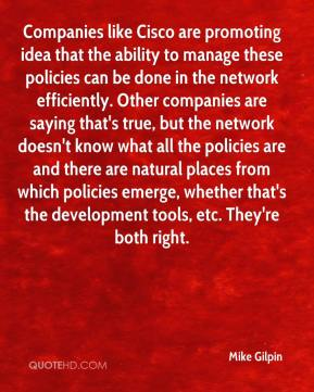 Mike Gilpin  - Companies like Cisco are promoting idea that the ability to manage these policies can be done in the network efficiently. Other companies are saying that's true, but the network doesn't know what all the policies are and there are natural places from which policies emerge, whether that's the development tools, etc. They're both right.