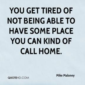 Mike Maloney  - You get tired of not being able to have some place you can kind of call home.