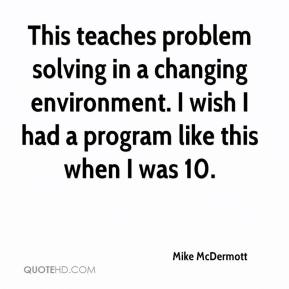 Mike McDermott  - This teaches problem solving in a changing environment. I wish I had a program like this when I was 10.