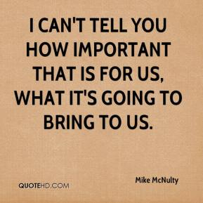 Mike McNulty  - I can't tell you how important that is for us, what it's going to bring to us.
