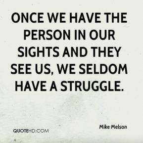 Once we have the person in our sights and they see us, we seldom have a struggle.