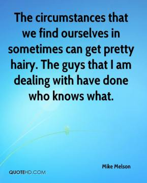 The circumstances that we find ourselves in sometimes can get pretty hairy. The guys that I am dealing with have done who knows what.