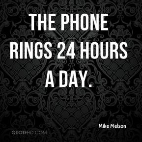 Mike Melson  - The phone rings 24 hours a day.