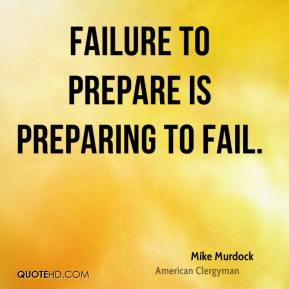 Mike Murdock - Failure to prepare is preparing to fail.
