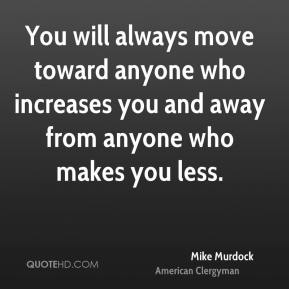 Mike Murdock - You will always move toward anyone who increases you and away from anyone who makes you less.
